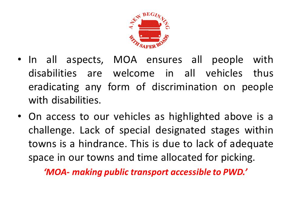 In all aspects, MOA ensures all people with disabilities are welcome in all vehicles thus eradicating any form of discrimination on people with disabilities.