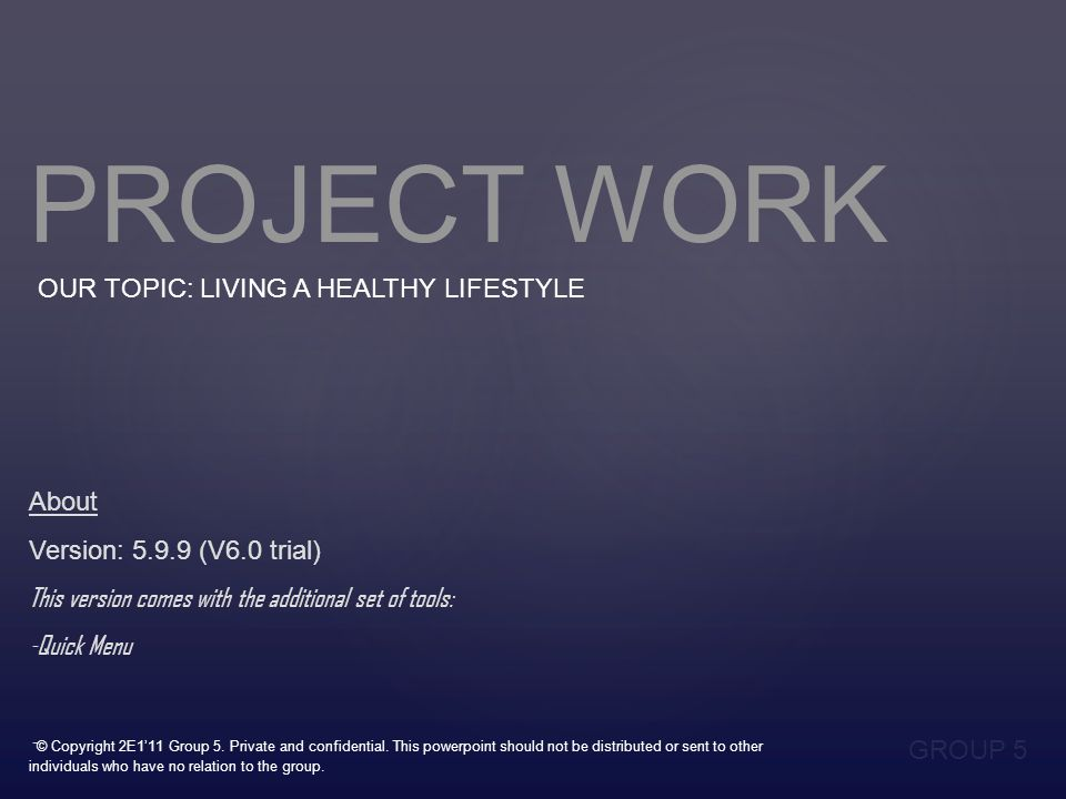 PROJECT WORK OUR TOPIC: LIVING A HEALTHY LIFESTYLE GROUP 5 About Version: 5.9.9 (V6.0 trial) This version comes with the additional set of tools: -Quick Menu - © Copyright 2E1'11 Group 5.