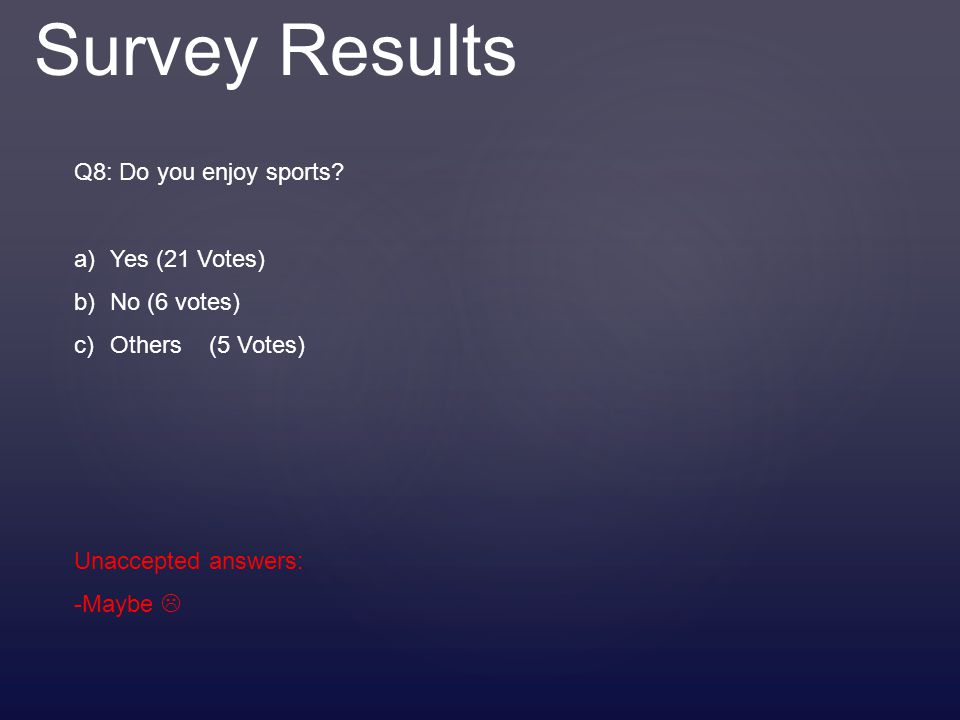 Survey Results Q8: Do you enjoy sports? a)Yes (21 Votes) b)No (6 votes) c)Others (5 Votes) Unaccepted answers: -Maybe 