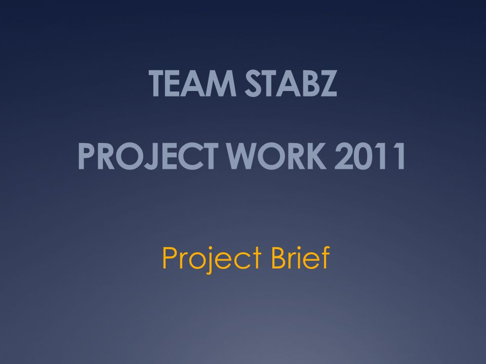 TEAM STABZ PROJECT WORK 2011 Project Brief