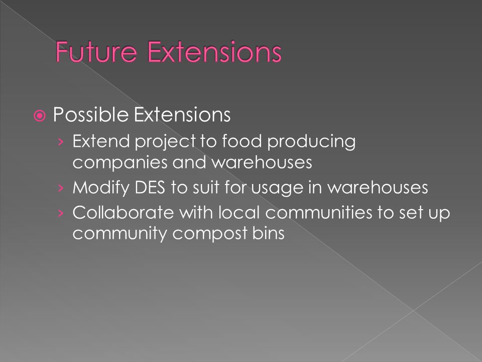  Possible Extensions › Extend project to food producing companies and warehouses › Modify DES to suit for usage in warehouses › Collaborate with local communities to set up community compost bins