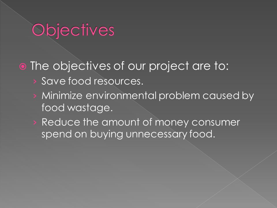  The objectives of our project are to: › Save food resources.