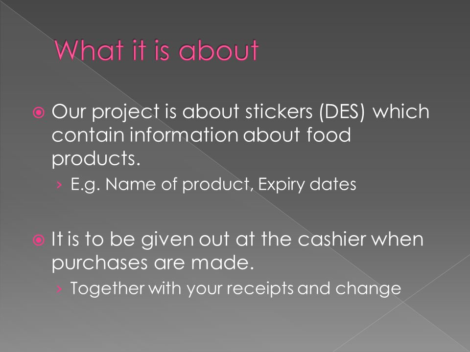  Our project is about stickers (DES) which contain information about food products. › E.g. Name of product, Expiry dates  It is to be given out at t