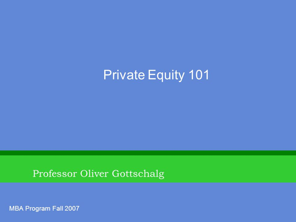 Professor Oliver Gottschalg Private Equity 101 MBA Program Fall 2007