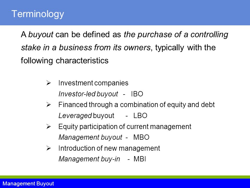 Management Buyout Terminology A buyout can be defined as the purchase of a controlling stake in a business from its owners, typically with the following characteristics  Investment companies Investor-led buyout - IBO  Financed through a combination of equity and debt Leveraged buyout - LBO  Equity participation of current management Management buyout - MBO  Introduction of new management Management buy-in - MBI