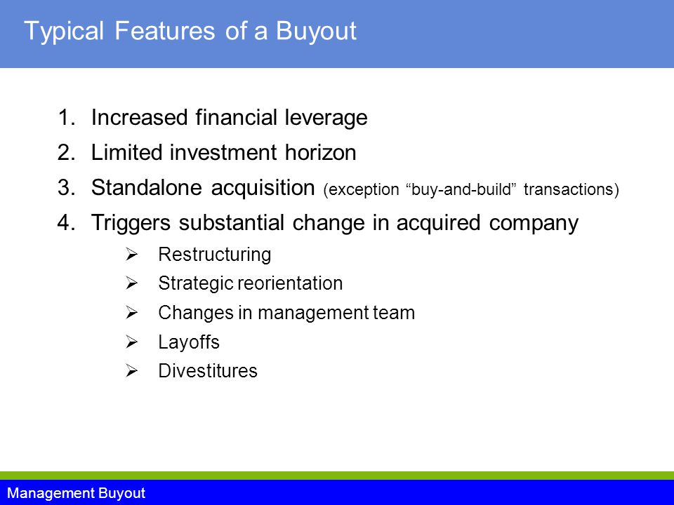 Management Buyout Typical Features of a Buyout 1.Increased financial leverage 2.Limited investment horizon 3.Standalone acquisition (exception buy-and-build transactions) 4.Triggers substantial change in acquired company  Restructuring  Strategic reorientation  Changes in management team  Layoffs  Divestitures