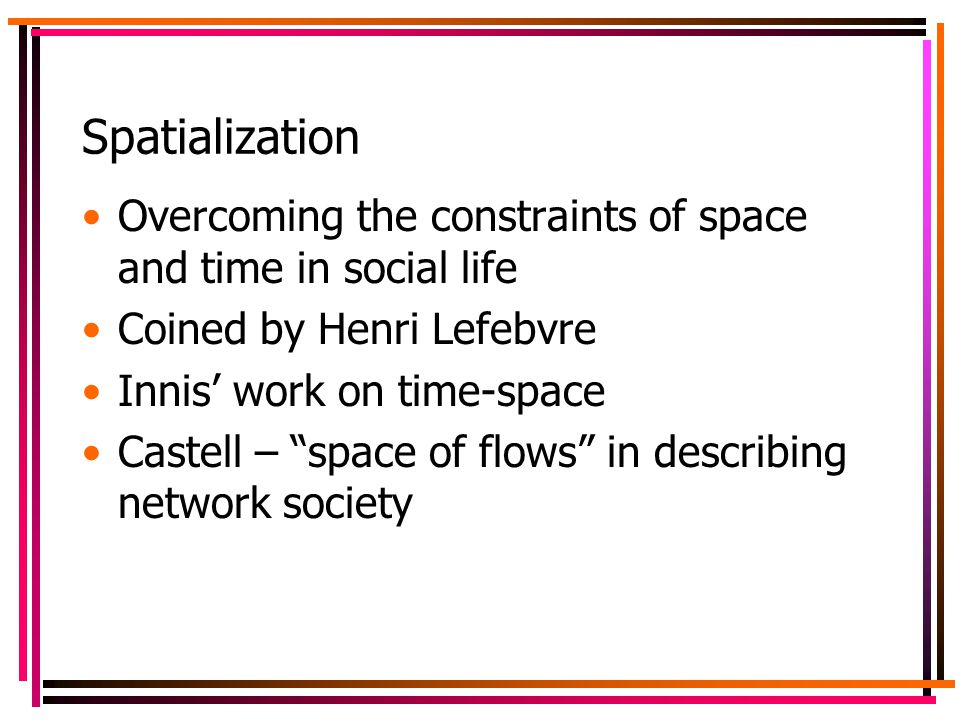 Spatialization Overcoming the constraints of space and time in social life Coined by Henri Lefebvre Innis' work on time-space Castell – space of flows in describing network society