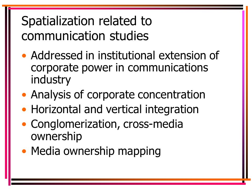 Spatialization related to communication studies Addressed in institutional extension of corporate power in communications industry Analysis of corporate concentration Horizontal and vertical integration Conglomerization, cross-media ownership Media ownership mapping