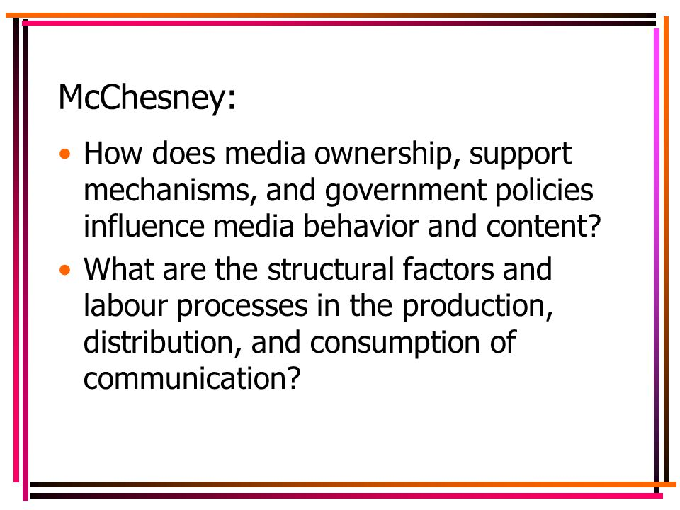 McChesney: How does media ownership, support mechanisms, and government policies influence media behavior and content.