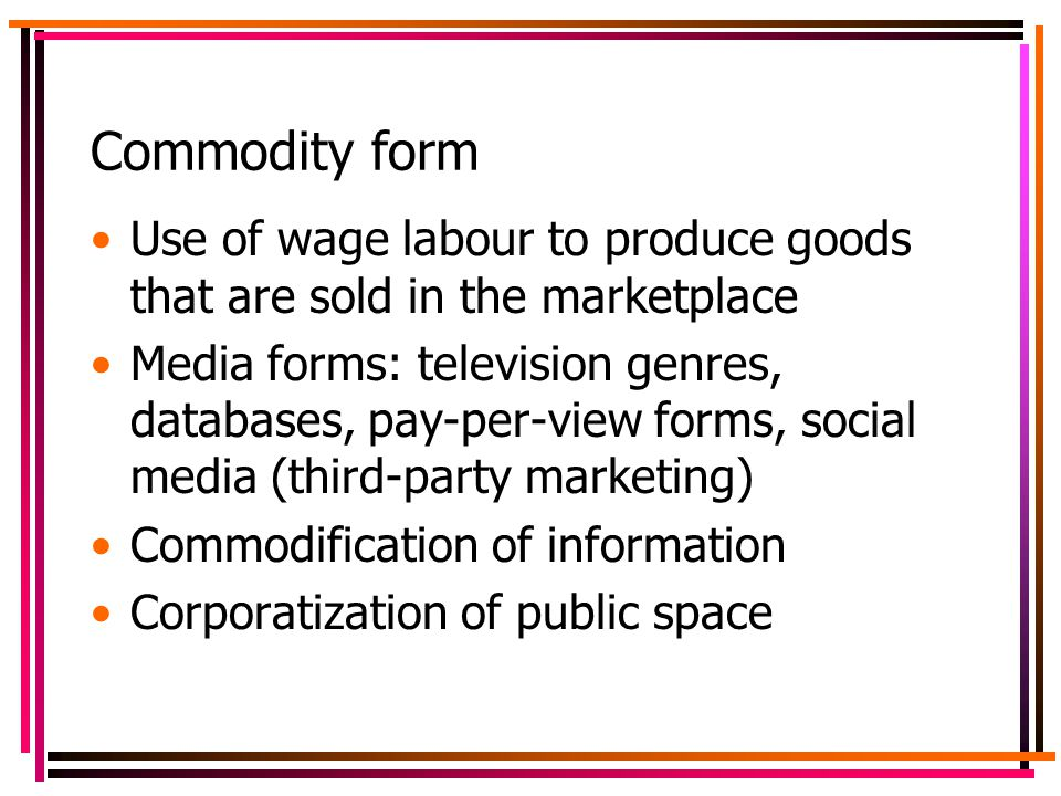 Commodity form Use of wage labour to produce goods that are sold in the marketplace Media forms: television genres, databases, pay-per-view forms, social media (third-party marketing) Commodification of information Corporatization of public space