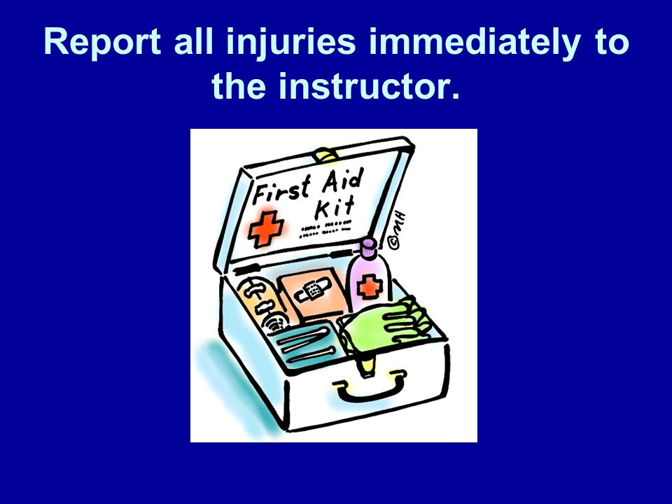 Report all injuries immediately to the instructor.