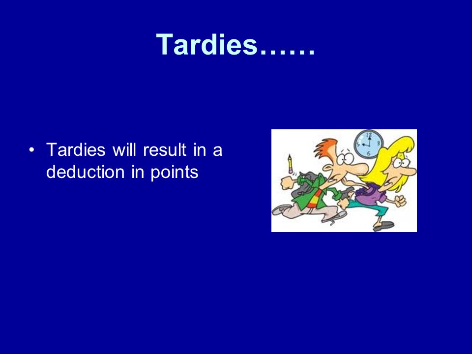 Tardies…… Tardies will result in a deduction in points
