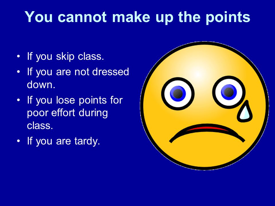You cannot make up the points If you skip class. If you are not dressed down.
