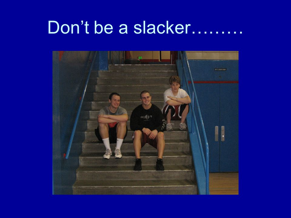 Don't be a slacker………