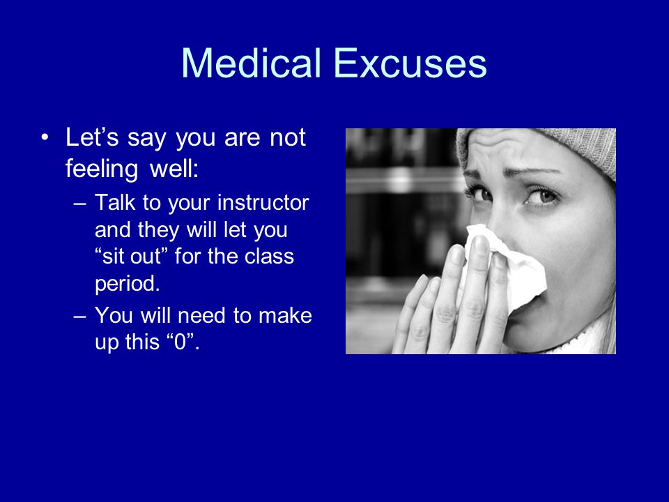 Medical Excuses Let's say you are not feeling well: –Talk to your instructor and they will let you sit out for the class period.