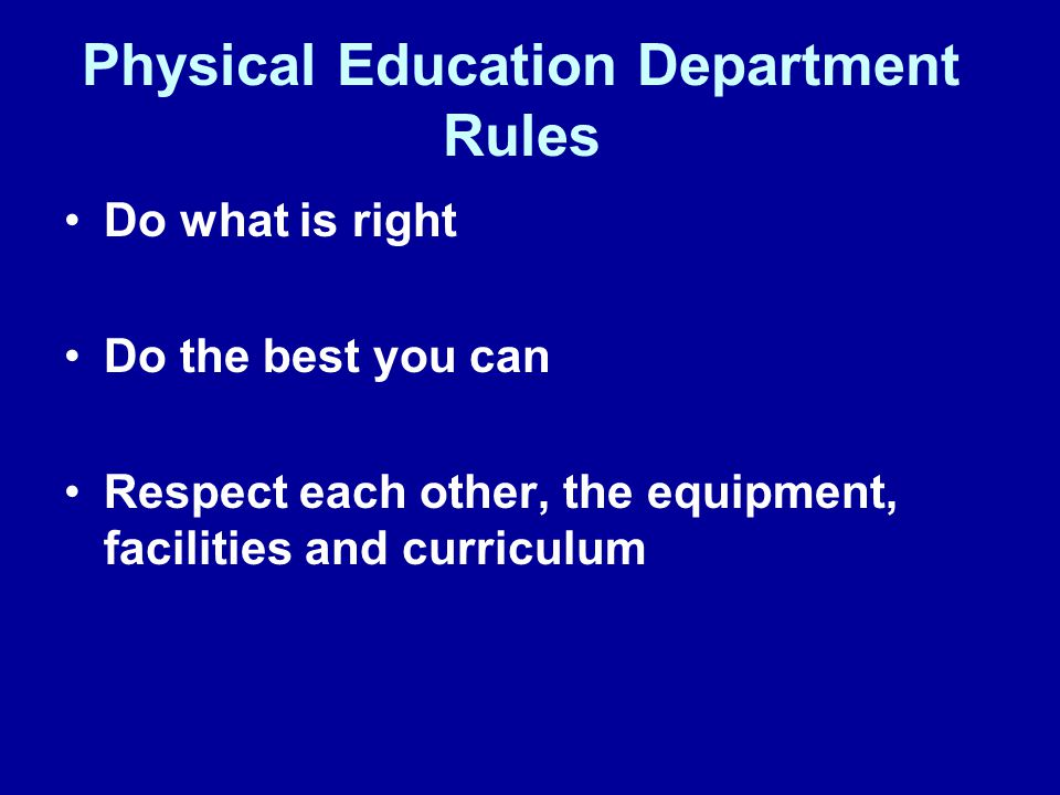 Physical Education Department Rules Do what is right Do the best you can Respect each other, the equipment, facilities and curriculum