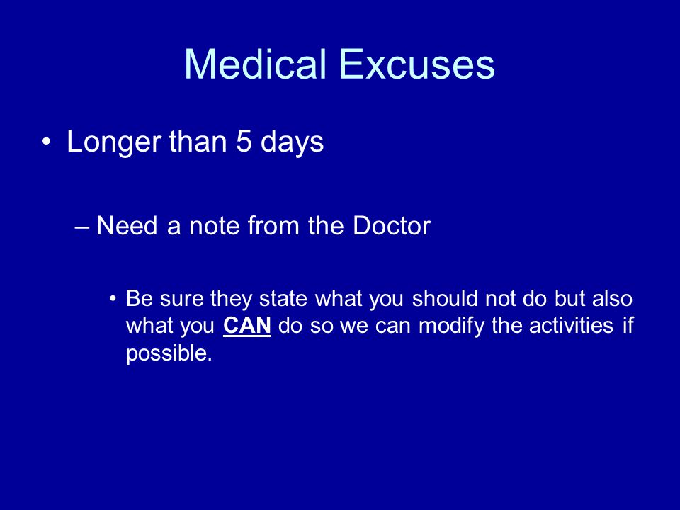 Medical Excuses Longer than 5 days –Need a note from the Doctor Be sure they state what you should not do but also what you CAN do so we can modify the activities if possible.