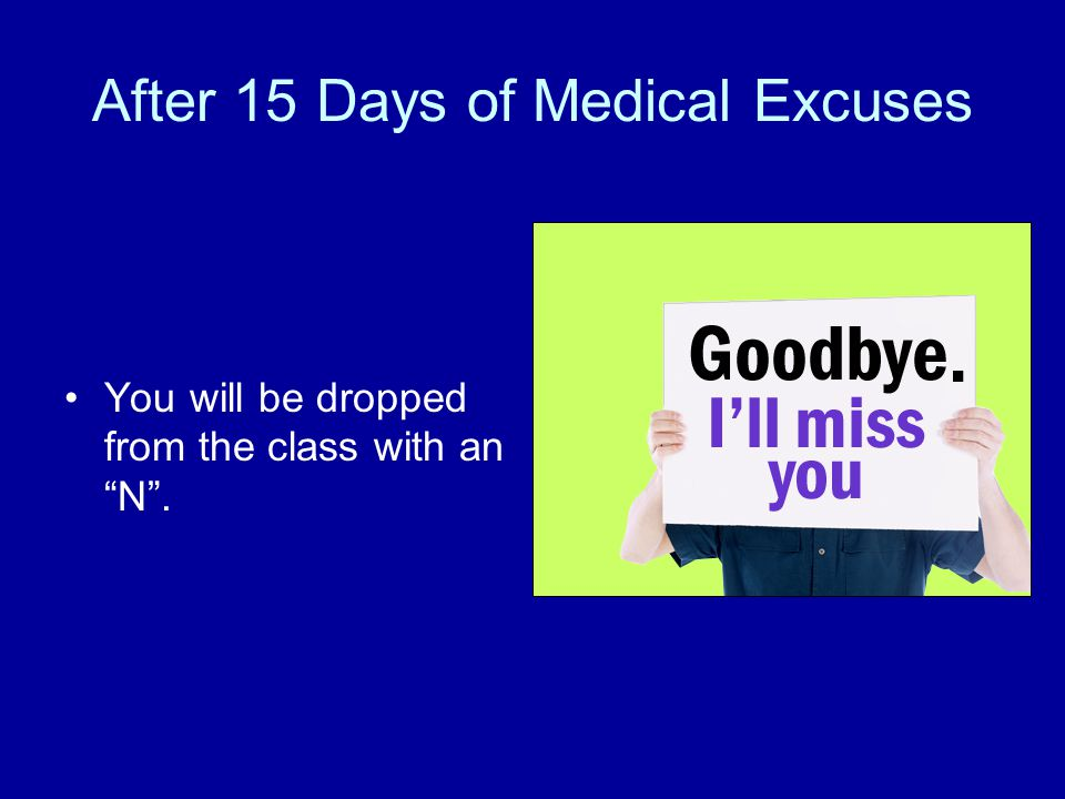 After 15 Days of Medical Excuses You will be dropped from the class with an N .