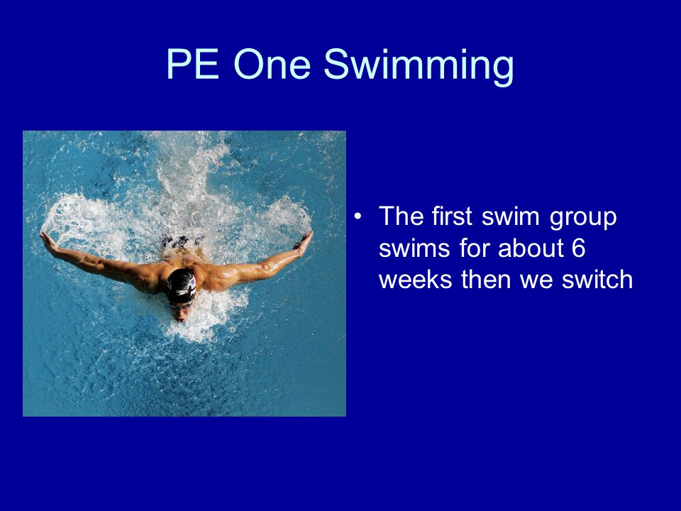 PE One Swimming The first swim group swims for about 6 weeks then we switch