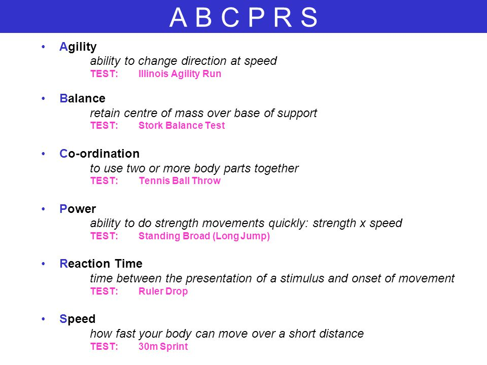 A B C P R S Agility ability to change direction at speed TEST:Illinois Agility Run Balance retain centre of mass over base of support TEST:Stork Balan