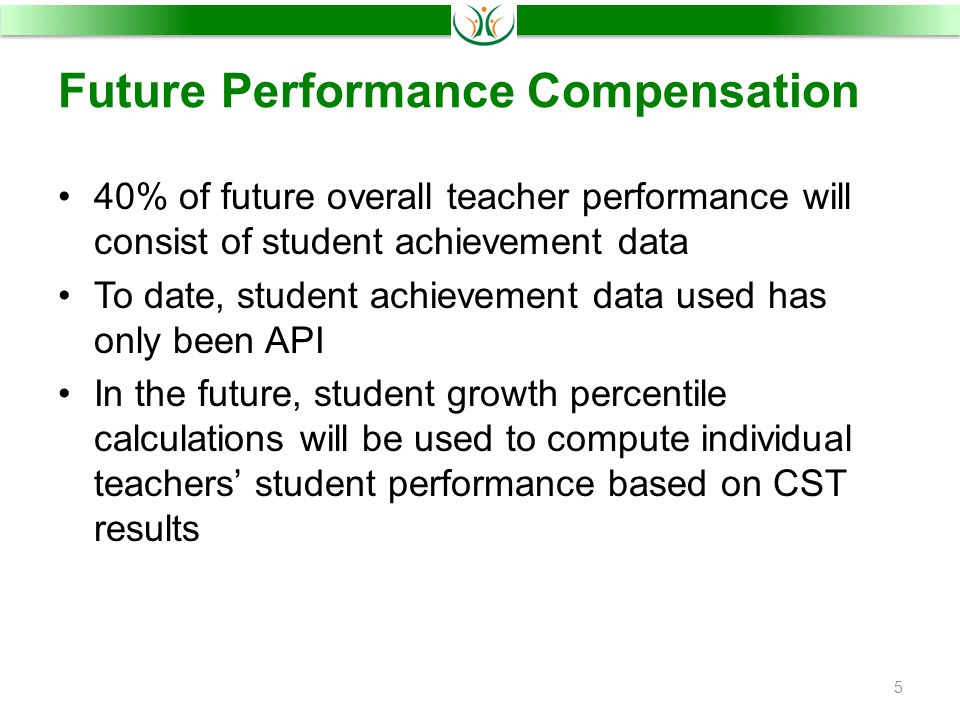 Future Performance Compensation 40% of future overall teacher performance will consist of student achievement data To date, student achievement data used has only been API In the future, student growth percentile calculations will be used to compute individual teachers' student performance based on CST results 5