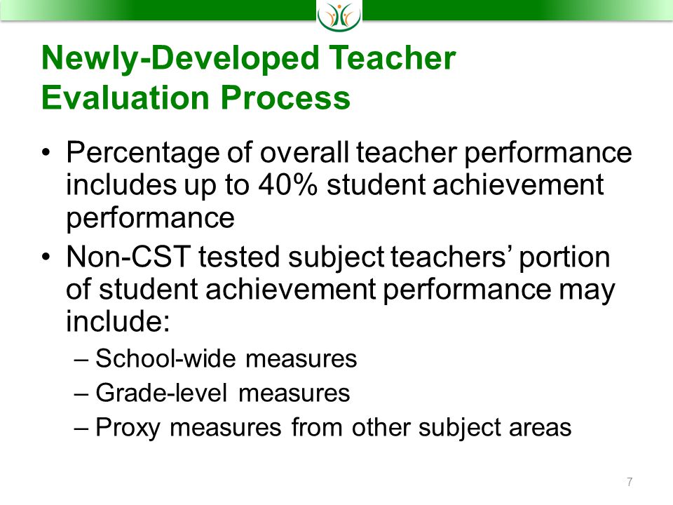 Newly-Developed Teacher Evaluation Process Percentage of overall teacher performance includes up to 40% student achievement performance Non-CST tested subject teachers' portion of student achievement performance may include: –School-wide measures –Grade-level measures –Proxy measures from other subject areas 7