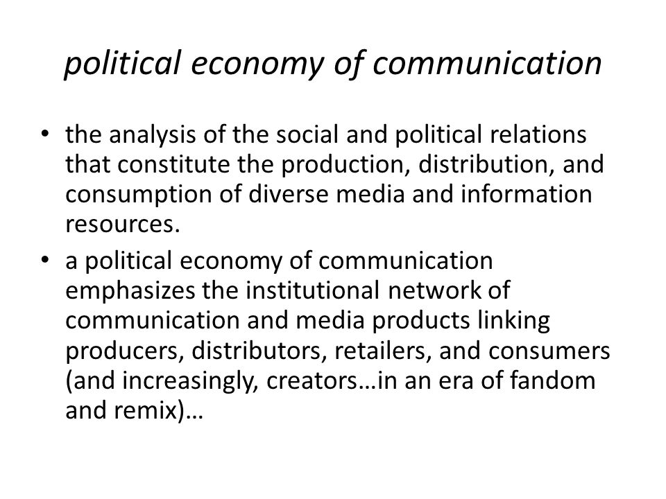 political economy of communication the analysis of the social and political relations that constitute the production, distribution, and consumption of diverse media and information resources.