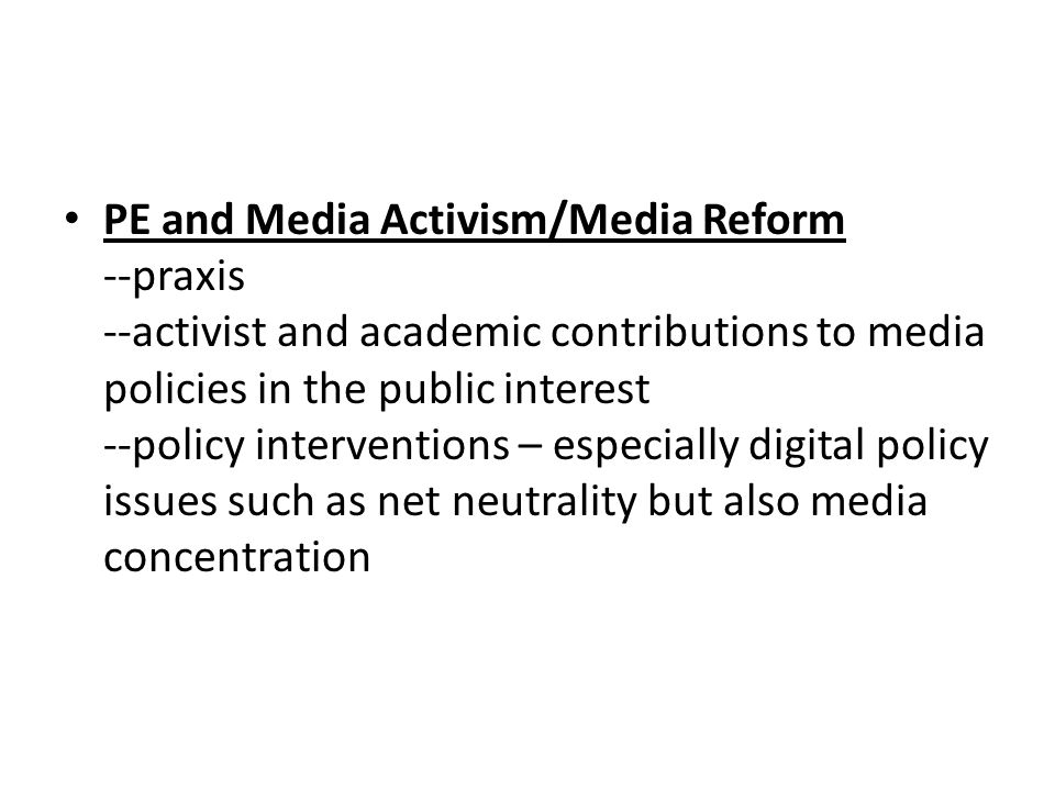 PE and Media Activism/Media Reform --praxis --activist and academic contributions to media policies in the public interest --policy interventions – especially digital policy issues such as net neutrality but also media concentration
