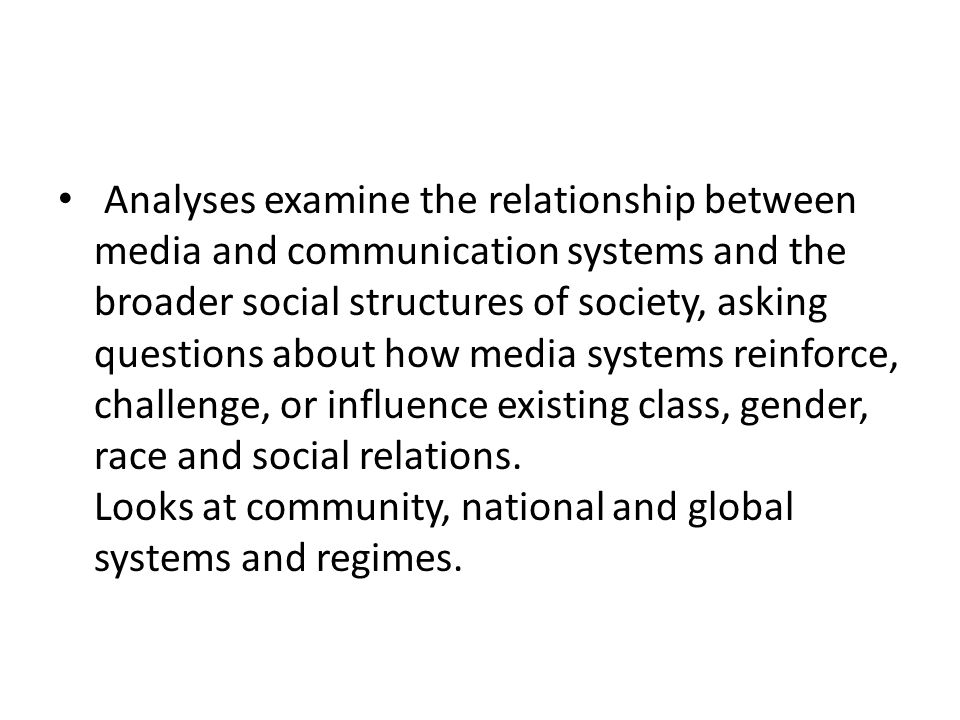 Analyses examine the relationship between media and communication systems and the broader social structures of society, asking questions about how media systems reinforce, challenge, or influence existing class, gender, race and social relations.