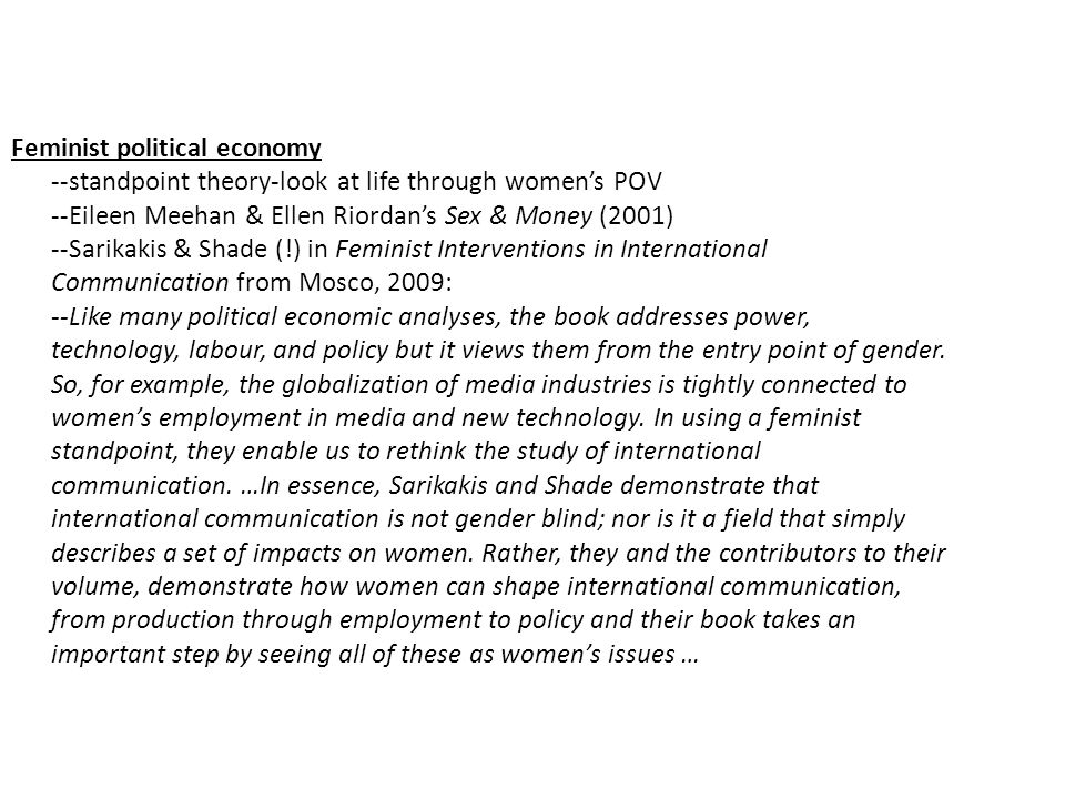 Feminist political economy --standpoint theory-look at life through women's POV --Eileen Meehan & Ellen Riordan's Sex & Money (2001) --Sarikakis & Shade (!) in Feminist Interventions in International Communication from Mosco, 2009: --Like many political economic analyses, the book addresses power, technology, labour, and policy but it views them from the entry point of gender.