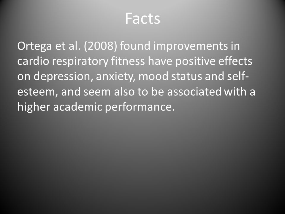 Facts Ortega et al. (2008) found improvements in cardio respiratory fitness have positive effects on depression, anxiety, mood status and self- esteem