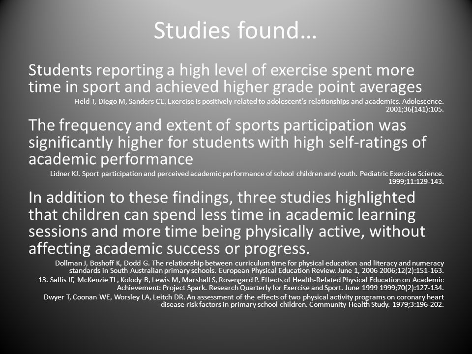 Studies found… Students reporting a high level of exercise spent more time in sport and achieved higher grade point averages Field T, Diego M, Sanders CE.