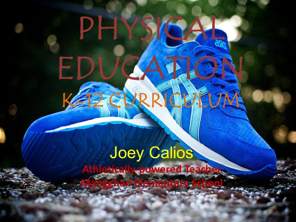 PHYSICAL EDUCATION K-12 CURRICULUM Joey Calios Athletically-powered Teacher Mangghan Elementary School