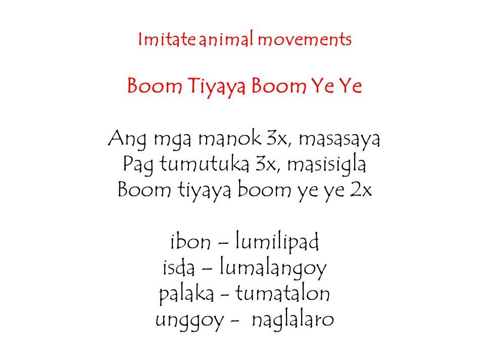Imitate animal movements Boom Tiyaya Boom Ye Ye Ang mga manok 3x, masasaya Pag tumutuka 3x, masisigla Boom tiyaya boom ye ye 2x ibon – lumilipad isda