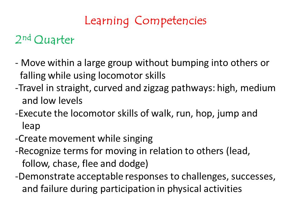 Learning Competencies 2 nd Quarter - Move within a large group without bumping into others or falling while using locomotor skills -Travel in straight
