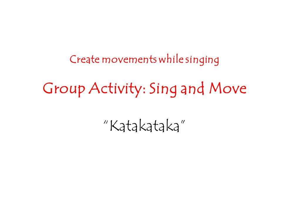 """Create movements while singing Group Activity: Sing and Move """"Katakataka"""""""