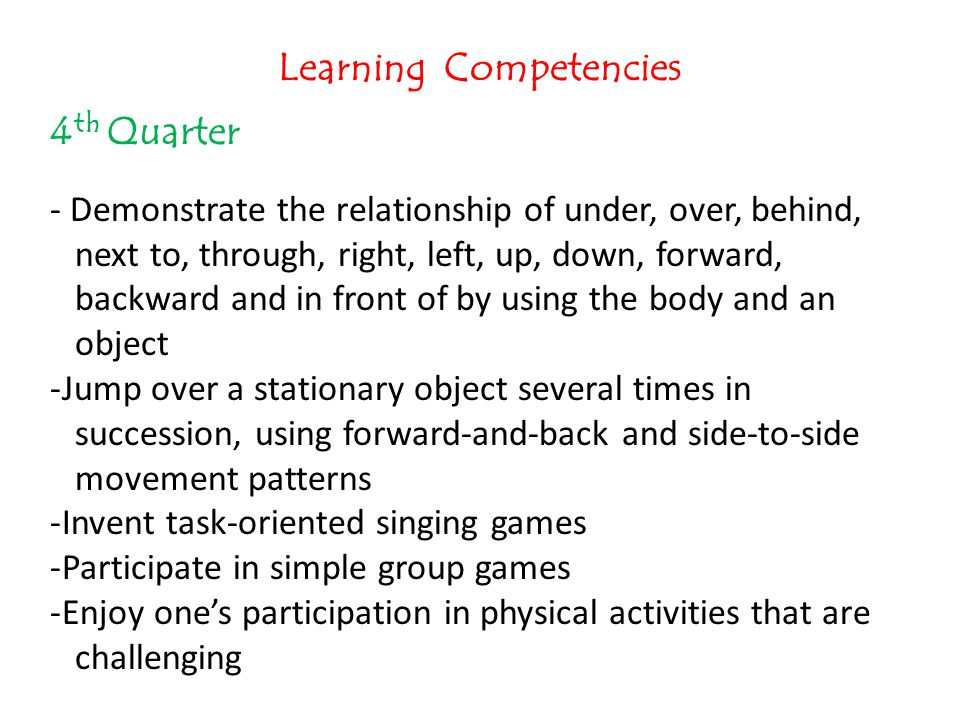 Learning Competencies 4 th Quarter - Demonstrate the relationship of under, over, behind, next to, through, right, left, up, down, forward, backward a
