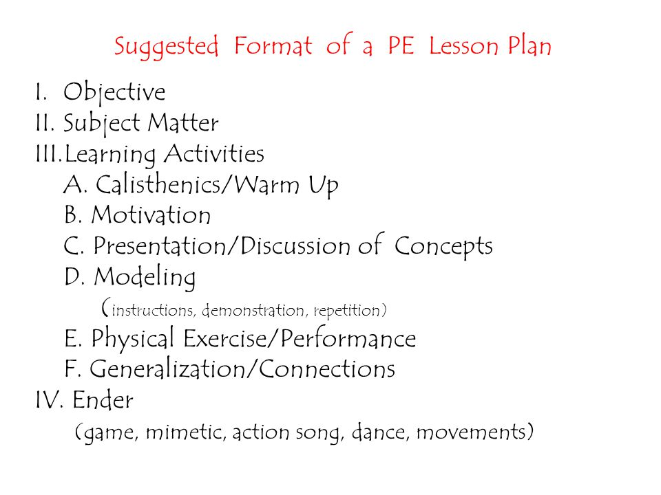 Suggested Format of a PE Lesson Plan I.Objective II.Subject Matter III.Learning Activities A. Calisthenics/Warm Up B. Motivation C. Presentation/Discu