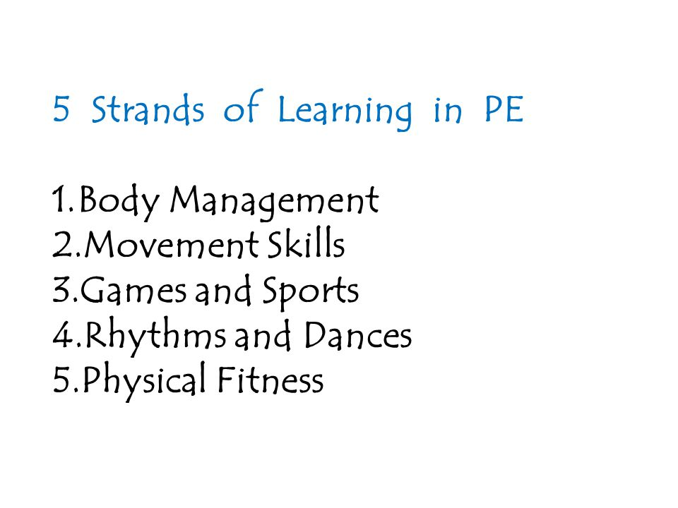 5 Strands of Learning in PE 1.Body Management 2.Movement Skills 3.Games and Sports 4.Rhythms and Dances 5.Physical Fitness