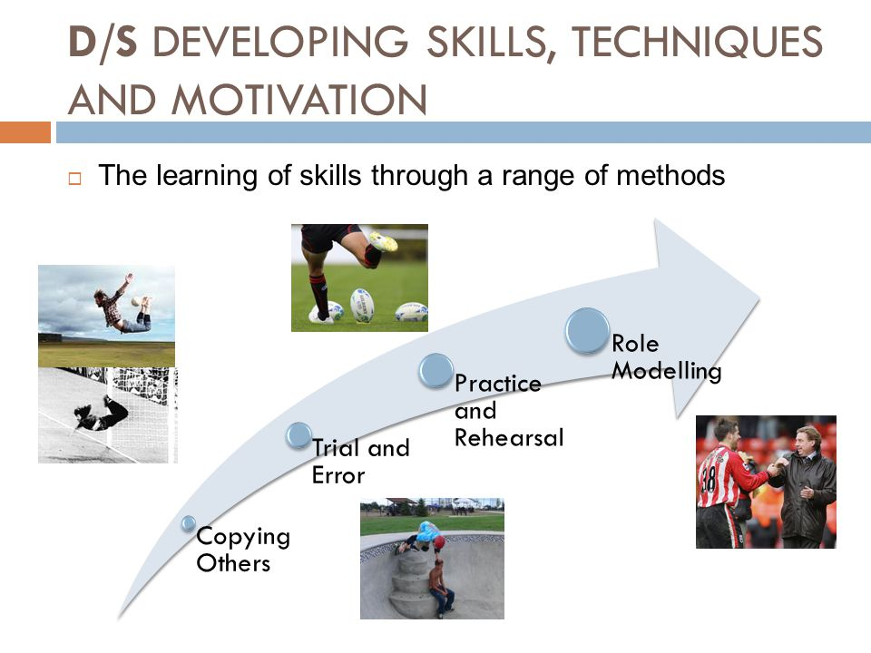 D/S DEVELOPING SKILLS, TECHNIQUES AND MOTIVATION  The learning of skills through a range of methods Copying Others Trial and Error Practice and Rehea