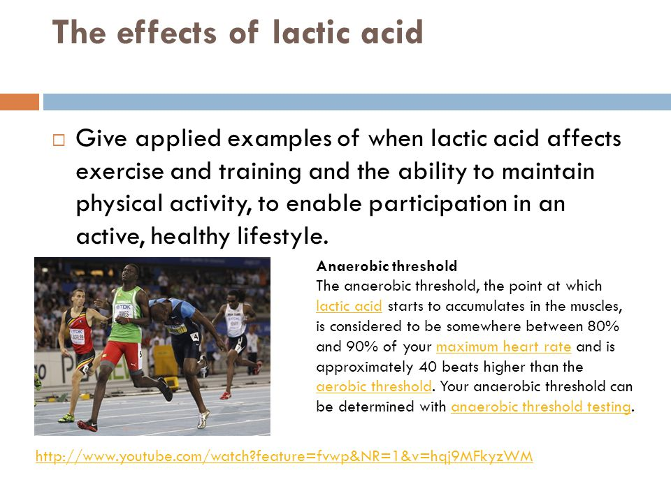 The effects of lactic acid  Give applied examples of when lactic acid affects exercise and training and the ability to maintain physical activity, to
