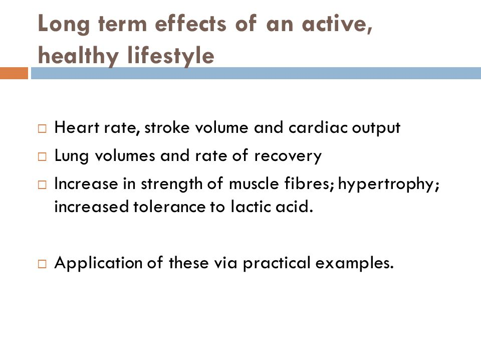 Long term effects of an active, healthy lifestyle  Heart rate, stroke volume and cardiac output  Lung volumes and rate of recovery  Increase in str