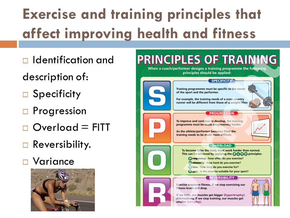 Exercise and training principles that affect improving health and fitness  Identification and description of:  Specificity  Progression  Overload