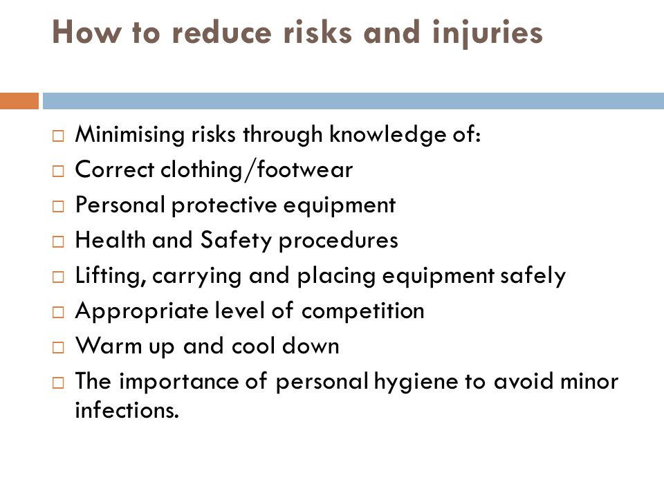 How to reduce risks and injuries  Minimising risks through knowledge of:  Correct clothing/footwear  Personal protective equipment  Health and Saf
