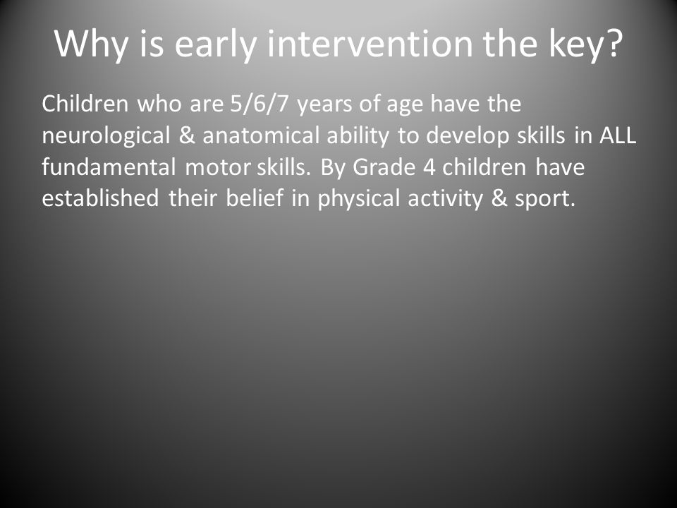 Why is early intervention the key? Children who are 5/6/7 years of age have the neurological & anatomical ability to develop skills in ALL fundamental