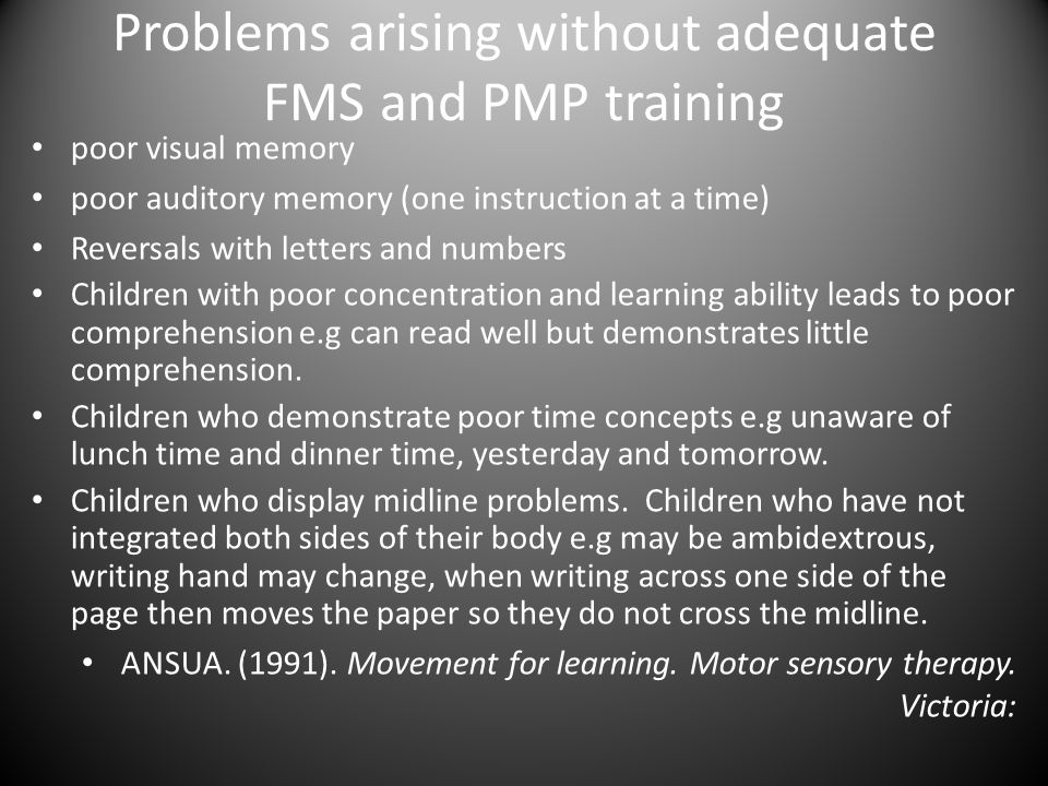 Problems arising without adequate FMS and PMP training poor visual memory poor auditory memory (one instruction at a time) Reversals with letters and numbers Children with poor concentration and learning ability leads to poor comprehension e.g can read well but demonstrates little comprehension.