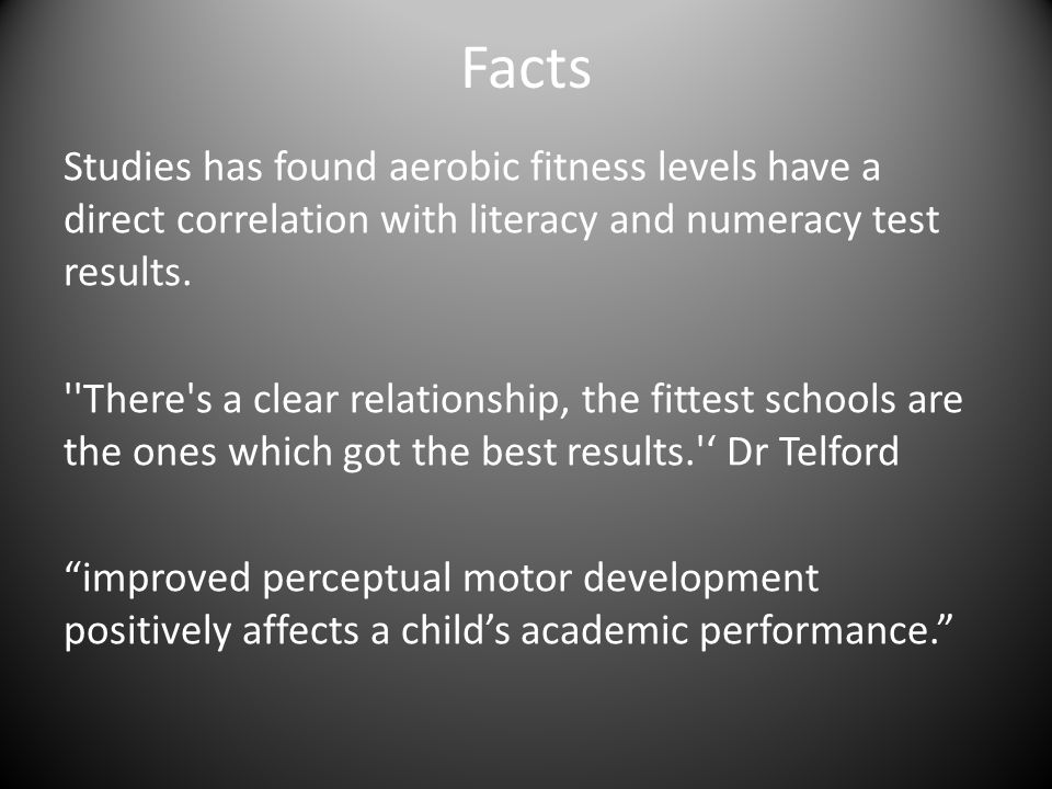 Facts Studies has found aerobic fitness levels have a direct correlation with literacy and numeracy test results. ''There's a clear relationship, the