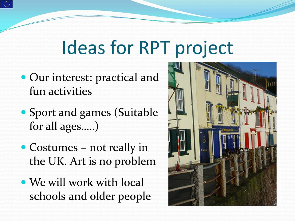 Ideas for RPT project Our interest: practical and fun activities Sport and games (Suitable for all ages…..) Costumes – not really in the UK. Art is no