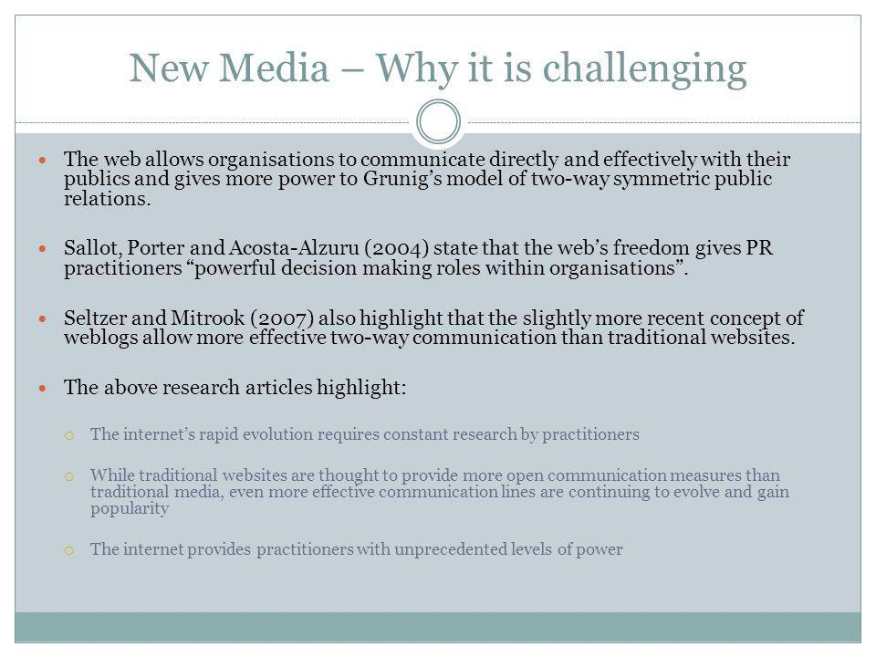 New Media – Forcing change Sallot, Porter and Acosta-Alzuru (2004) state the web has become completely integrated in every role practiced in public relations .