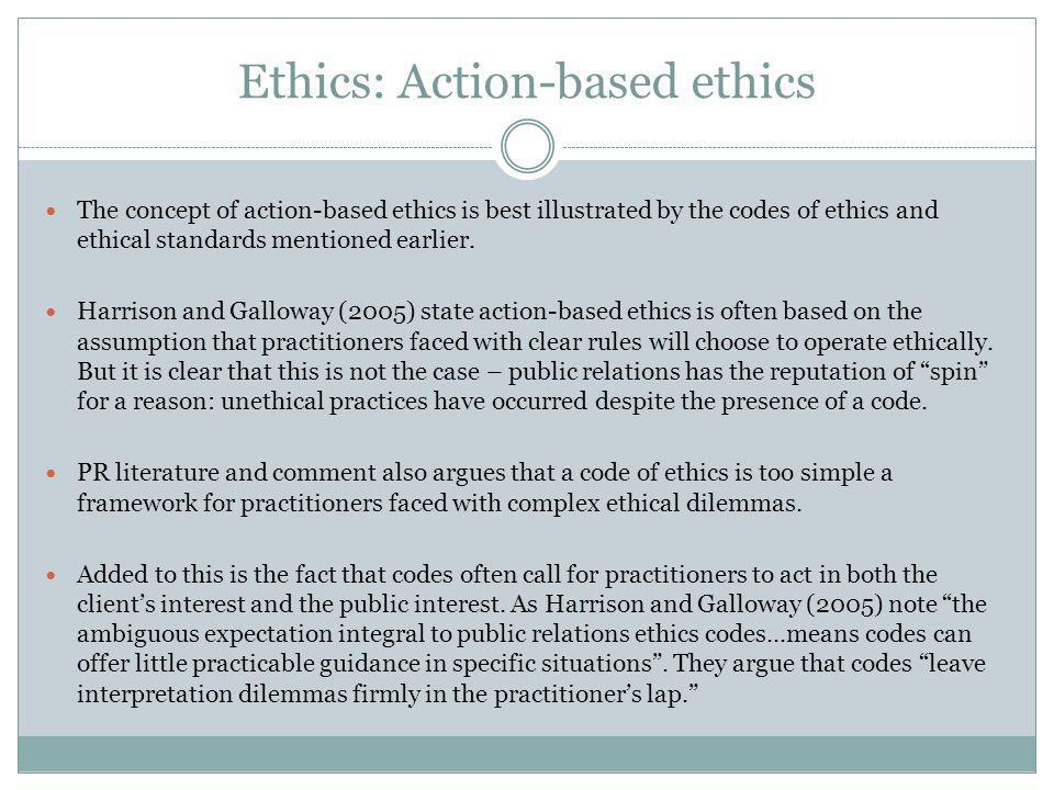 Ethics: Action-based ethics The concept of action-based ethics is best illustrated by the codes of ethics and ethical standards mentioned earlier.